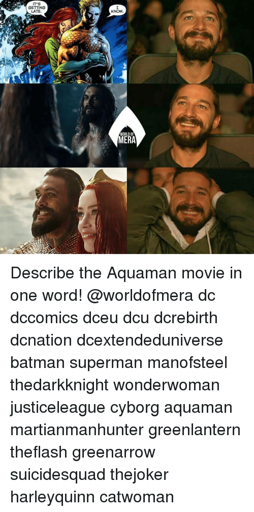 Batman, Memes, and Superman: IT'S  GETTING  LATE.  KNOW  WORLD OF  MERA Describe the Aquaman movie in one word! @worldofmera dc dccomics dceu dcu dcrebirth dcnation dcextendeduniverse batman superman manofsteel thedarkknight wonderwoman justiceleague cyborg aquaman martianmanhunter greenlantern theflash greenarrow suicidesquad thejoker harleyquinn catwoman