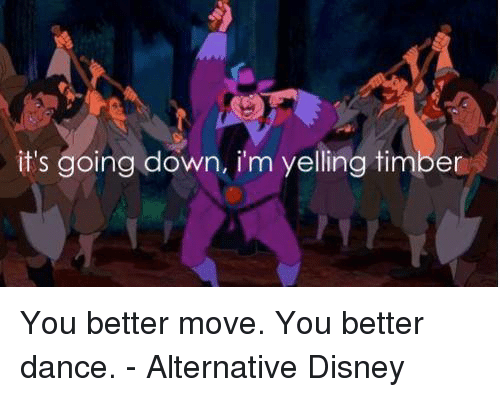 Dancing, Disney, and Memes: it's going down, im yelling timber You better move. You better dance. - Alternative Disney