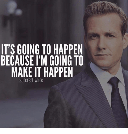 IT'S GOING TO HAPPEN BECAUSE I'M GOING TO MAKE IT HAPPEN ...