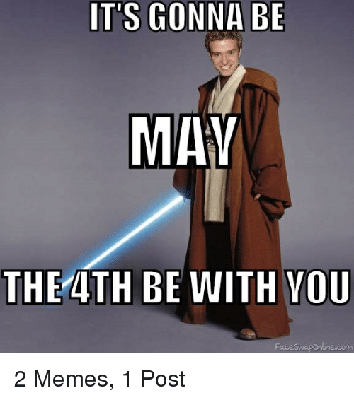 May The 4th Be With You Meme: IT'S GONNA BE MAY THE 4TH BE WITH YOU Face Swapontnecom