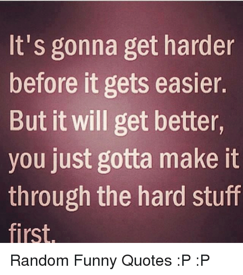 Its Gonna Get Harder Before It Gets Easier But It Will Get
