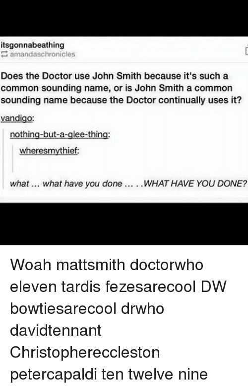 Doctor, Memes, and Common: its gonnabeathing  amandaschronicles  Does the Doctor use John Smith because it's such a  common sounding name, or is John Smith a common  sounding name because the Doctor continually uses it?  van  nothing-but-a  ee-thin  wher  mythief  what... what have you done WHAT HAVE YOU DONE? Woah mattsmith doctorwho eleven tardis fezesarecool DW bowtiesarecool drwho davidtennant Christophereccleston petercapaldi ten twelve nine