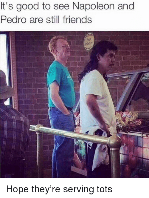 Friends, Good, and Hope: It's good to see Napoleon and  Pedro are still friends Hope they're serving tots