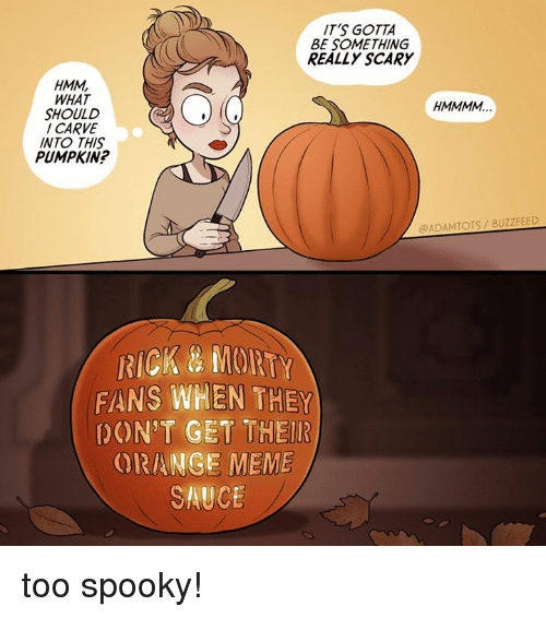 Meme, Memes, and Buzzfeed: IT'S GOTTA  BE SOMETHING  REALLY SCARY  HMM,  WHAT  SHOULD  CARVE  INTO THIS  PUMPKIN  @ADAMTOTS/BUZZFEED  RICK&MOIRTY  FANS WHEN THEY  DON'T GET THEIR  ORANGE MEME  SAUCE too spooky!