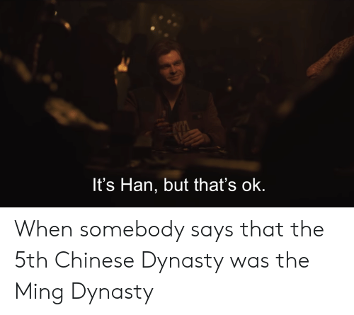 Chinese, Dynasty, and Ming Dynasty: It's Han, but that's ok. When somebody says that the 5th Chinese Dynasty was the Ming Dynasty
