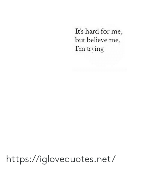 Net, Believe, and For: It's hard for me  but believe me,  I'm trying https://iglovequotes.net/