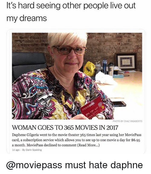 Funny, Movies, and Live: It's hard seeing other people live out  my dreams  PHOTO BY CHAZ RIGABERTO  WOMAN GOES TO 365 MOVIES IN 2017  Daphene Gilgeria went to the movie theater 365 times last year using her MoviePass  card, a subscription service which allows you to see up to one movie a day for $6.95  a month. MoviePass declined to comment (Read More...)  ld ago By Darin Spalding @moviepass must hate daphne