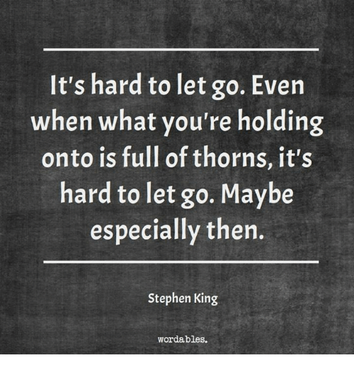 Its Hard To Let Go Even When What Youre Holding Onto Is Full Of