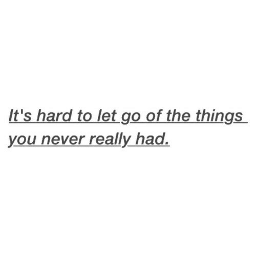 Never, You, and Really: It's hard to let go of the things  you never really had.