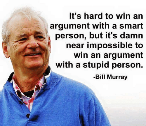 Bill Murray, Smart, and Bill: It's hard to win an  argument with a smart  person, but it's damn  near impossible to  win an argument  with a stupid person  -Bill Murray