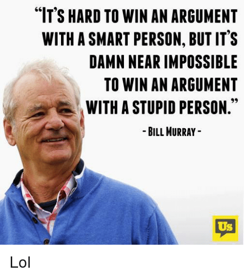 "Memes, 🤖, and Argumenting: ""IT'S HARD TO WIN AN ARGUMENT  WITH ASMART PERSON, BUT IT'S  DAMN NEAR IMPOSSIBLE  TO WIN AN ARGUMENT  WITH A STUPID PERSON  BILL MURRAY  US Lol"