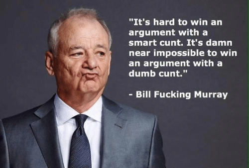 """Dumb, Fucking, and Memes: """"It's hard to win an  argument witha  smart cunt. It's damn  near impossible to win  an argument with a  dumb cunt.  - Bill Fucking Murray"""
