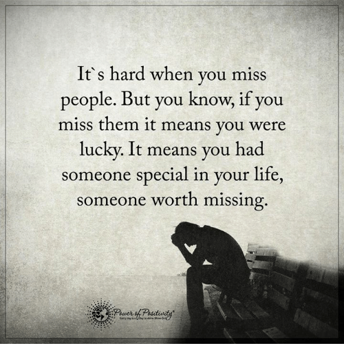 Life, Memes, and 🤖: It's hard when you miss  people. But you know, if you  miss them it means you were  lucky. It means you had  someone special in your life  someone worth missing.
