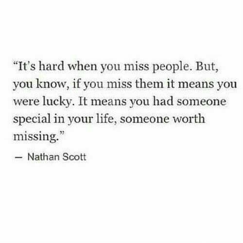 Life, Means, and Them: It's hard when you miss people. But,  you know, if you miss them it means you  were lucky. It means you had someone  special in your life, someone worth  missing.  -Nathan Scott