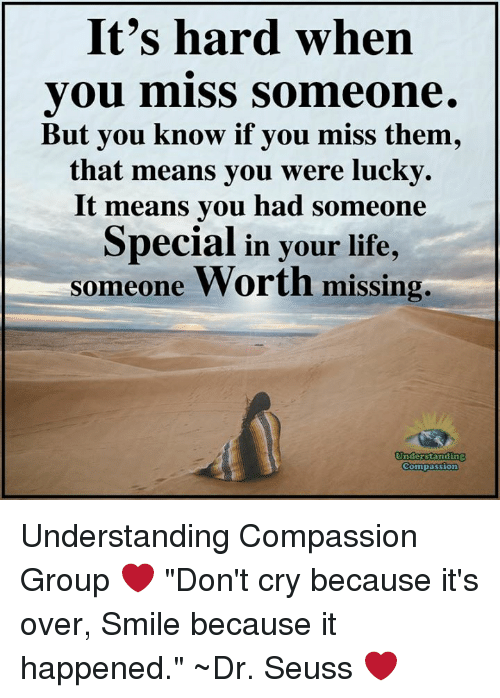 "Dr. Seuss, Life, and Memes: It's hard when  you miss Someone.  But you know if you miss them,  that means you were lucky.  It means you had someone  Special in your life,  someone Worth missing,  Undderstanding  Compassion Understanding Compassion Group ❤️  ""Don't cry because it's over, Smile because it happened."" ~Dr. Seuss ❤️"