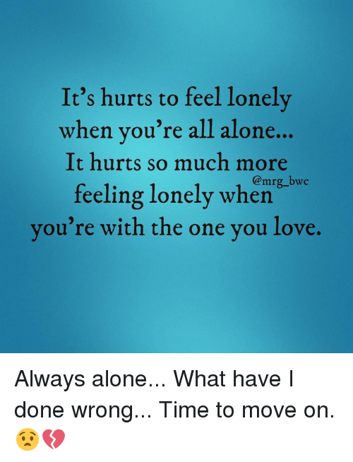 Its Hurts To Feel Lonely When Youre All Alone Hurts So Much More