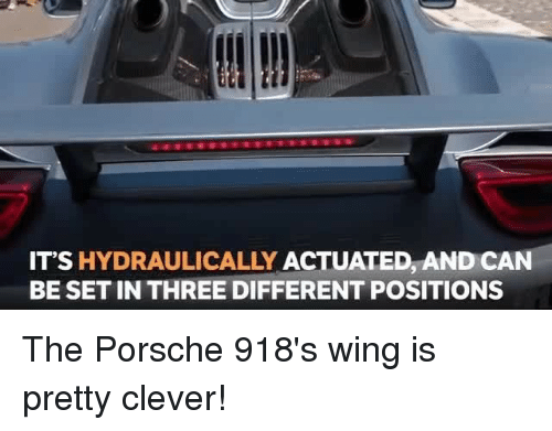 Memes, Porsche, and 🤖: IT'S HYDRAULICALLY ACTUATED, AND CAN  BE SET IN THREE DIFFERENT POSITIONS The Porsche 918's wing is pretty clever!