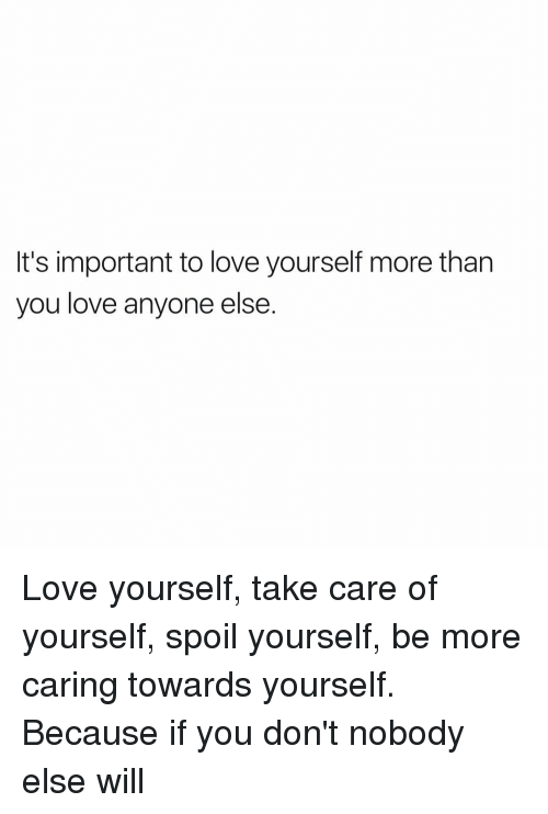 Its Important To Love Yourself More Than You Love Anyone Else Love