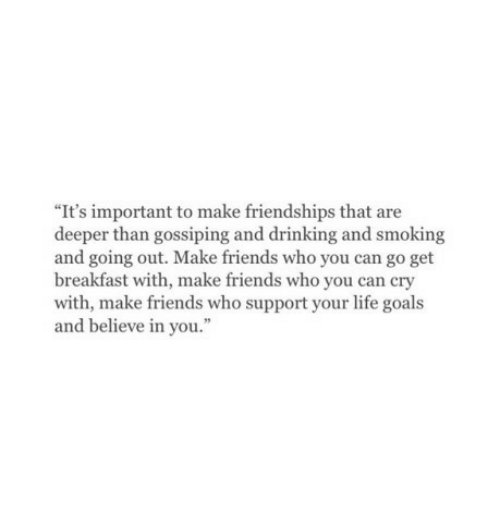 """Drinking, Friends, and Goals: """"It's important to make friendships that are  deeper than gossiping and drinking and smoking  and going out. Make friends who you can go get  breakfast with, make friends who you can cry  with, make friends who support your life goals  and believe in you."""