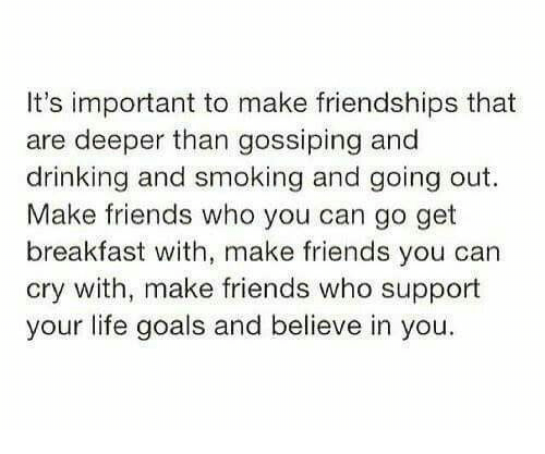 Drinking, Friends, and Goals: It's important to make friendships that  are deeper than gossiping and  drinking and smoking and going out.  Make friends who you can go get  breakfast with, make friends you can  cry with, make friends who support  your life goals and believe in you.