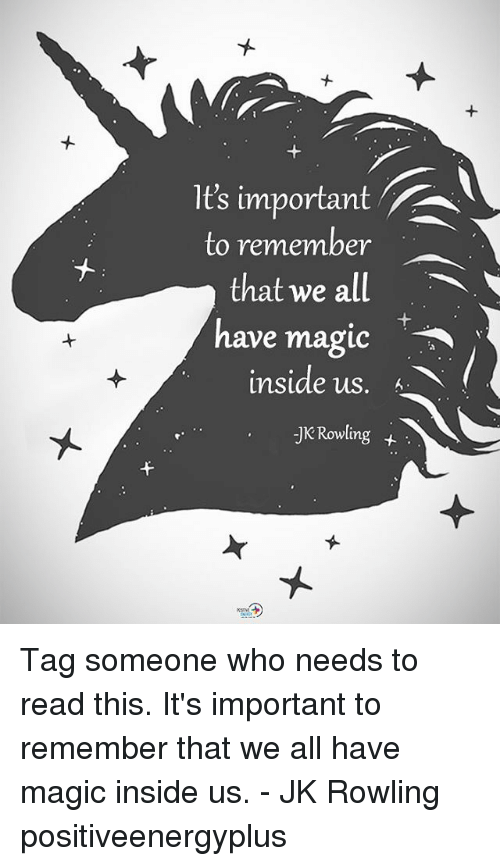 Memes, Magic, and Tag Someone: It's important  to remember  that we all  have magic  nside US. 6  JK Rowling+ Tag someone who needs to read this. It's important to remember that we all have magic inside us. - JK Rowling positiveenergyplus