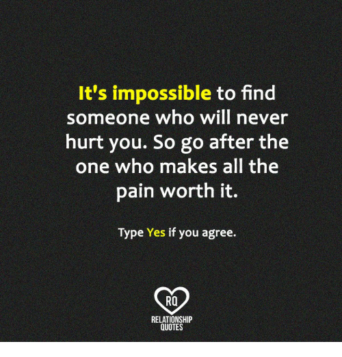 Its Impossible To Find Someone Who Will Never Hurt You So Go After
