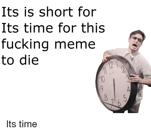 Fucking, Meme, and Time: Its is short for  Its time for this  fucking meme  to die