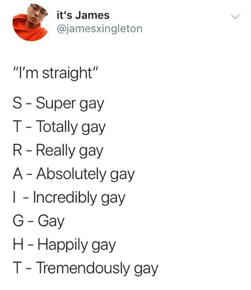 """Super, Gay, and James: it's James  @jamesxingleton  """"I'm straight""""  S-Super gay  T- Totally gay  R - Really gay  A - Absolutely gay  I - Incredibly gay  G Gay  H - Happily gay  T- Tremendously gay"""