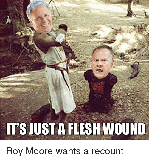 its just a flesh wound roy moore wants a recount 29707515 ✅ 25 best memes about just a flesh wound just a flesh wound memes