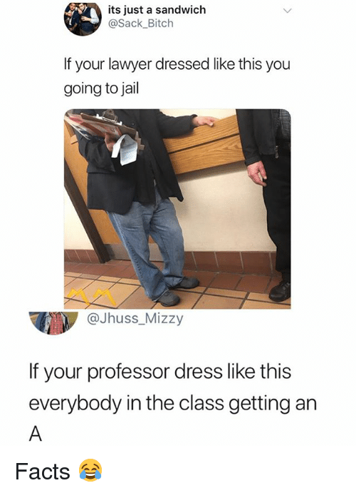 Bitch, Facts, and Jail: its just a sandwich  @Sack_Bitch  If your lawyer dressed like this you  going to jail  @Jhuss_Mizzy  If your professor dress like this  everybody in the class getting an Facts 😂