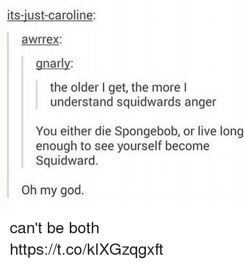 God, Oh My God, and SpongeBob: its-just-caroline:  awrrex:  gnarly  the older I get, the more l  understand squidwards anger  You either die Spongebob, or live long  enough to see yourself become  Squidward.  Oh my god. can't be both https://t.co/kIXGzqgxft