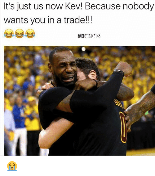 Nba, You, and Now: It's just us now Kev! Because nobody  wants you in a trade!  @NBAMEMES 😭
