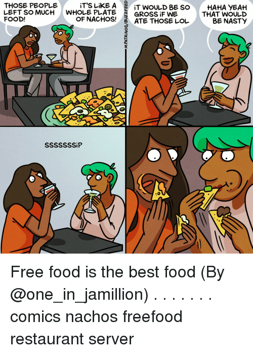 Food, Lol, and Memes: iT'S LiKE A  WHOLE PLATE  OF NACHOS!  THOSE PEOPLE  |  LEFT SO MUCH  FOOD!  IT WOULD BE SO  GROSSİFWE  ATE THOSE LOL  HAHA YEAH  THAT WOULD  BE NASTY Free food is the best food (By @one_in_jamillion) . . . . . . . comics nachos freefood restaurant server