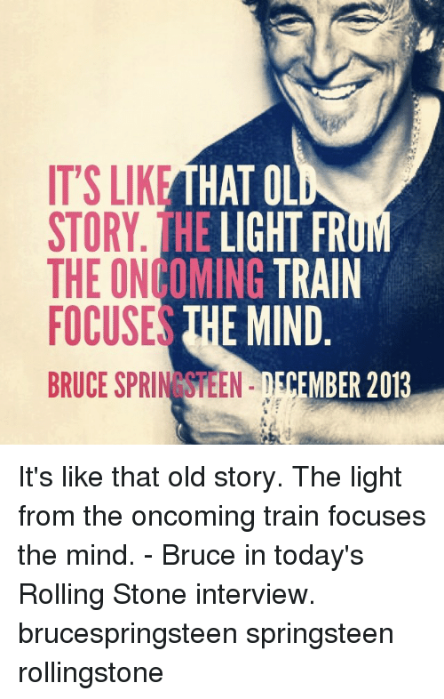 IT'S LIKE HATOL HE LIGHT FR STORY INCOMING TRAIN THE E MIND FOCUSES BRUCE  SPRIN TEEN MBER 2013 It's Like That Old Story the Light From the Oncoming  Train ...