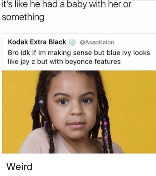 Beyonce, Jay, and Jay Z: it's like he had a baby with her or  something  Kodak Extra Black @AsapKalon  Bro idk if im making sense but blue ivy looks  like jay z but with beyonce features Weird