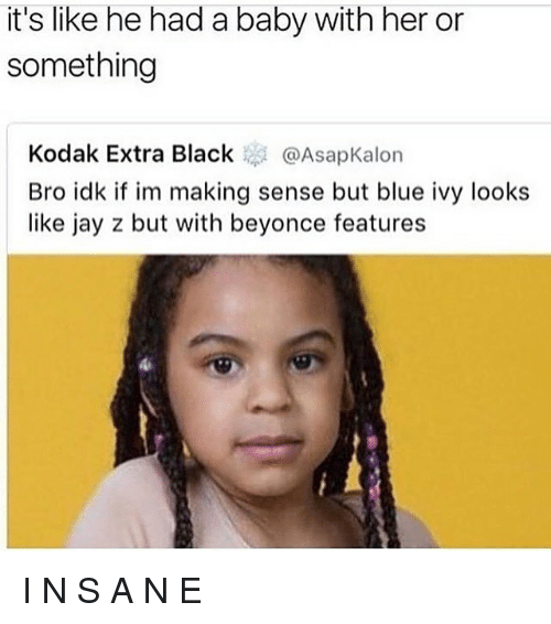 Beyonce, Jay, and Jay Z: it's like he had a baby with her or  something  Kodak Extra Black @AsapKalon  Bro idk if im making sense but blue ivy looks  like jay z but with beyonce features I N S A N E
