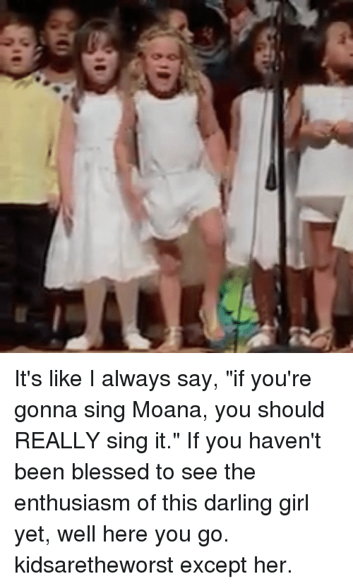 """Blessed, Memes, and Girl: It's like I always say, """"if you're gonna sing Moana, you should REALLY sing it."""" If you haven't been blessed to see the enthusiasm of this darling girl yet, well here you go. kidsaretheworst except her."""