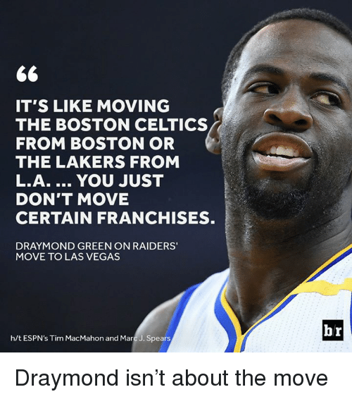 Draymond Green, Los Angeles Lakers, and Las Vegas: IT'S LIKE MOVING  FROM BOSTON OR  THE LAKERS FROM  L.A. YOU JUST  DON'T MOVE  CERTAIN FRANCHISES.  DRAYMOND GREEN ON RAIDERS'  MOVE TO LAS VEGAS  h/t ESPN's Tim MacMahon and Marc J. Spears  br Draymond isn't about the move