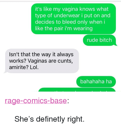 """Bitch, Lol, and Rude: it's like my vagina knows what  type of underwear i put on and  decides to bleed only wheni  like the pair i'm wearing  rude bitch  Isn't that the way it always  works? Vaginas are cunts,  amirite? Lol  bahahaha ha <p><a href=""""http://ragecomicsbase.com/post/158324301077/shes-definetly-right"""" class=""""tumblr_blog"""">rage-comics-base</a>:</p>  <blockquote><p>She's definetly right.</p></blockquote>"""