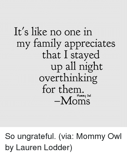 Dank, Family, and Moms: It's like no one in  my family appreciates  that I stayed  up all night  overthinking  for them  Mommy Owl  -Moms So ungrateful. (via: Mommy Owl by Lauren Lodder)