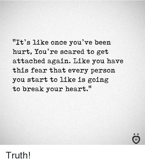 """Break, Heart, and Fear: """"It's like once you've been  hurt, You're scared to get  attached again. Like you have  this fear that every person  you start to like is going  to break your heart."""" Truth!"""