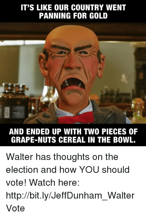 Dank, Ups, and Bowling: IT'S LIKE OUR COUNTRY WENT  PANNING FOR GOLD  AND ENDED UP WITH TWO PIECES OF  GRAPE-NUTS CEREAL IN THE BOWL. Walter has thoughts on the election and how YOU should vote!   Watch here: http://bit.ly/JeffDunham_WalterVote