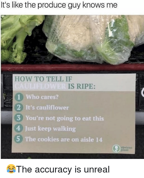 Cookies, Memes, and How To: It's like the produce guy knows me  HOW TO TELL IF  IS RIPE:  1 Who cares?  2 It's cauliflower  3 You're not going to eat this  4 Just keep walking  5 The cookies are on aisle 14 😂The accuracy is unreal