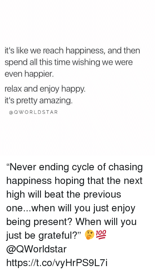 "Happy, Time, and Amazing: it's like we reach happiness, and then  spend all this time wishing we were  even happier.  relax and enjoy happy.  it's pretty amazing.  @QWORLDSTAR ""Never ending cycle of chasing happiness hoping that the next high will beat the previous one...when will you just enjoy being present? When will you just be grateful?"" 🤔💯 @QWorldstar https://t.co/vyHrPS9L7i"