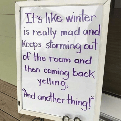 Funny, Winter, and Mad: Its like winter  is really mad an  Keeps stormina ou  of the room and  then coming back  vellina  nd another thin  ting