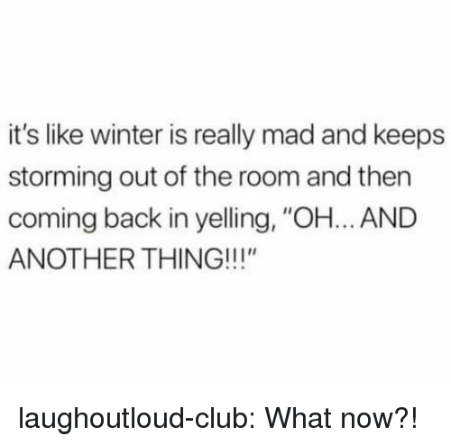 """Club, Tumblr, and Winter: it's like winter is really mad and keeps  storming out of the room and then  coming back in yelling, """"OH... AND  ANOTHER THING!!!"""" laughoutloud-club:  What now?!"""
