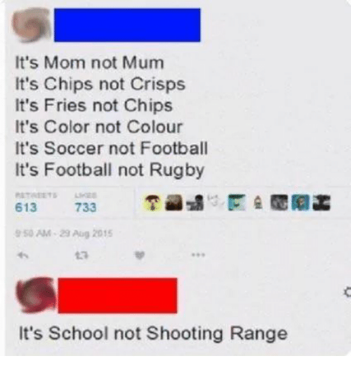 """Football, School, and Soccer: It's Mom not Mum  It's Chips not Crisps  It's Fries not Chips  It's Color not Colour  It's Soccer not Football  It's Football not Rugby  6131175 733  区숲閲阿菡  50AM""""29Aug 2015  13  It's School not Shooting Range"""