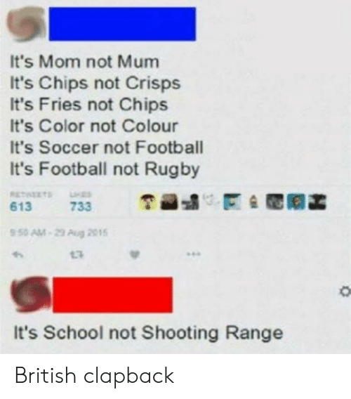 Football, School, and Soccer: It's Mom not Mum  It's Chips not Crisps  It's Fries not Chips  It's Color not Colour  It's Soccer not Football  It's Footbal not Rugby  9 50 AM-29 Aug 205  13  It's School not Shooting Range British clapback