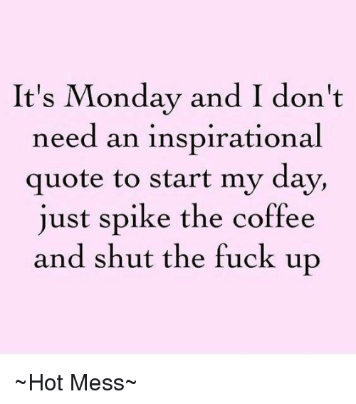 Memes, Coffee, and Shut the Fuck Up: It's Monday and I don't  need an inspirational  quote to start my day,  just spike the coffee  and shut the fuck up ~Hot Mess~