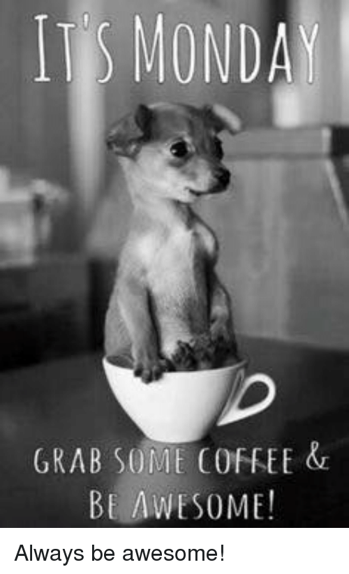 Its monday grab some coffee be some always be awesome meme on me memes mondays and coffee its monday grab some coffee be some always thecheapjerseys Images